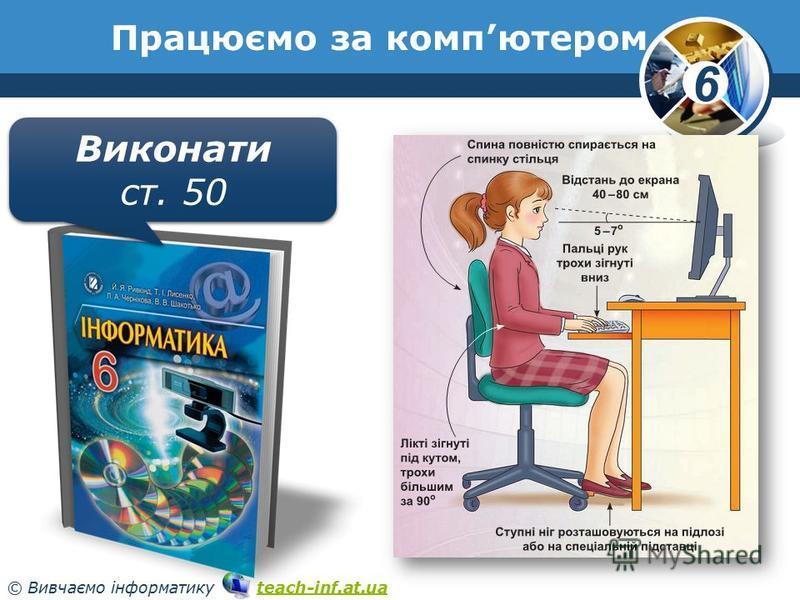 6 © Вивчаємо інформатику teach-inf.at.uateach-inf.at.ua Працюємо за компютером Виконати ст. 50 Виконати ст. 50