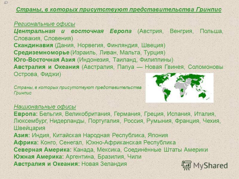 Страны, в которых присутствуют представительства Гринпис Региональные офисы Центральная и восточная Европа (Австрия, Венгрия, Польша, Словакия, Словения) Скандинавия (Дания, Норвегия, Финляндия, Швеция) Средиземноморье (Израиль, Ливан, Мальта, Турция