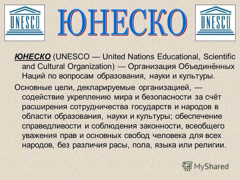 ЮНЕСКО (UNESCO United Nations Educational, Scientific and Cultural Organization) Организация Объединённых Наций по вопросам образования, науки и культуры. Основные цели, декларируемые организацией, содействие укреплению мира и безопасности за счёт ра