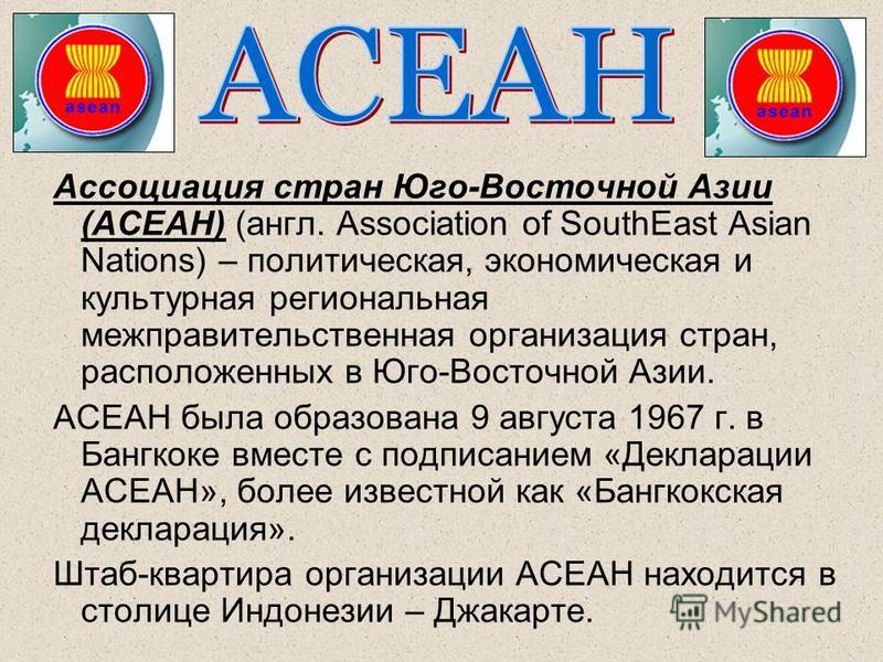 Ассоциация стран Юго-Восточной Азии (АСЕАН) (англ. Association of SouthEast Asian Nations) – политическая, экономическая и культурная региональная межправительственная организация стран, расположенных в Юго-Восточной Азии. АСЕАН была образована 9 авг