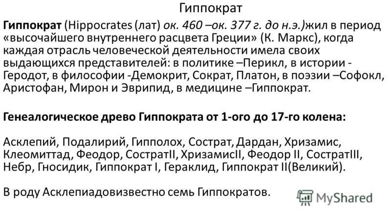Гиппократ Гиппократ (Hippocrates (лат) ок. 460 –ок. 377 г. до н.э.)жил в период «высочайшего внутреннего расцвета Греции» (К. Маркс), когда каждая отрасль человеческой деятельности имела своих выдающихся представителей: в политике –Перикл, в истории