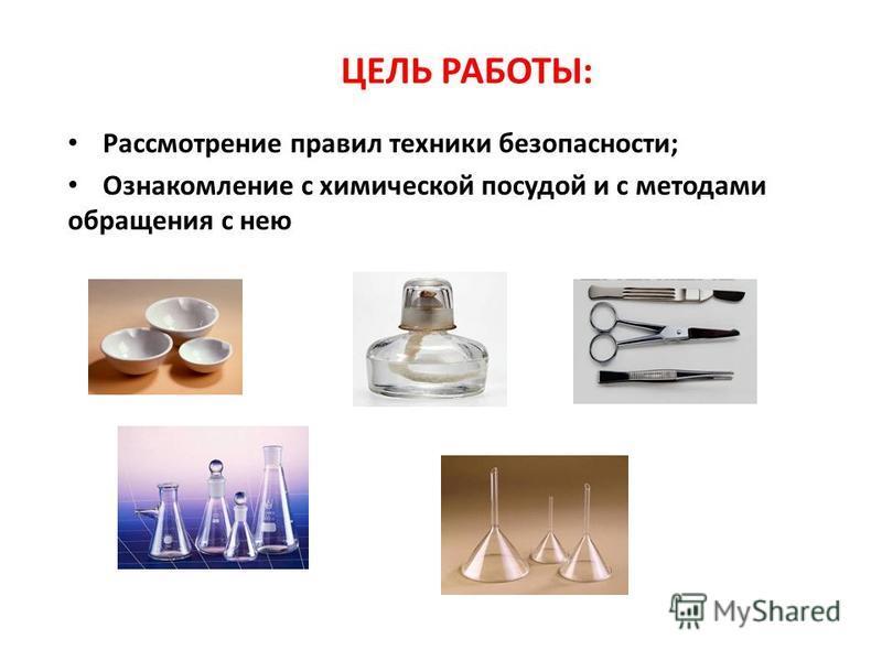 ЦЕЛЬ РАБОТЫ: Рассмотрение правил техники безопасности; Ознакомление с химической посудой и с методами обращения с нею