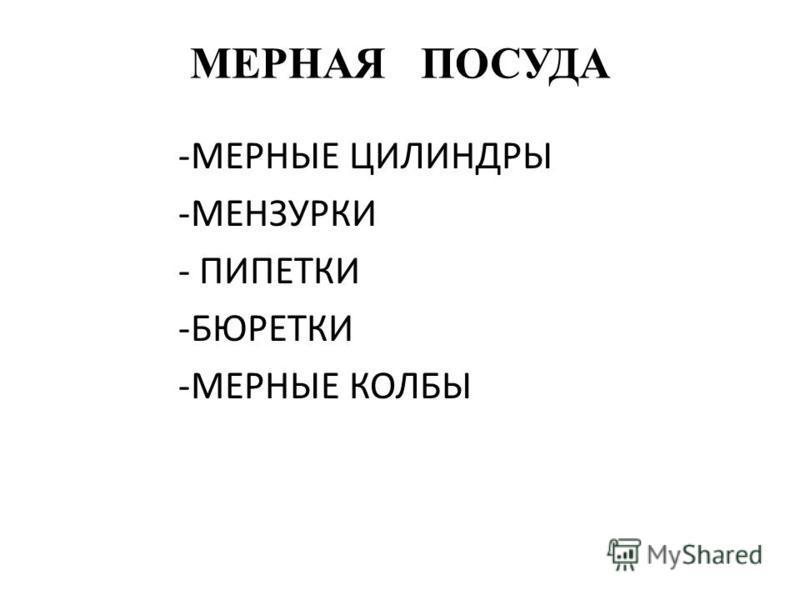 МЕРНАЯ ПОСУДА -МЕРНЫЕ ЦИЛИНДРЫ -МЕНЗУРКИ - ПИПЕТКИ -БЮРЕТКИ -МЕРНЫЕ КОЛБЫ