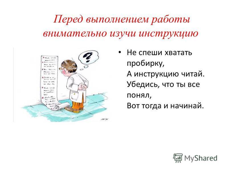 Перед выполнением работы внимательно изучи инструкцию Не спеши хватать пробирку, А инструкцию читай. Убедись, что ты все понял, Вот тогда и начинай.