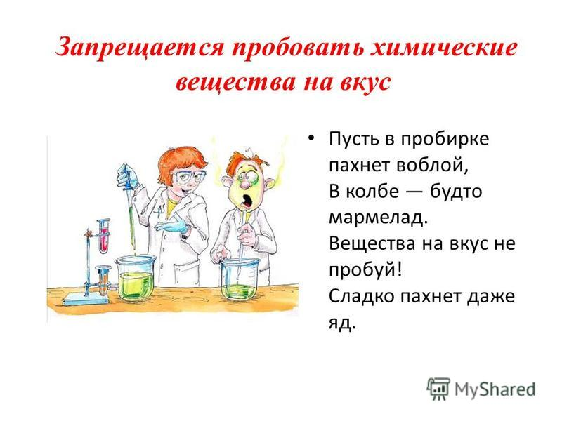Запрещается пробовать химические вещества на вкус Пусть в пробирке пахнет воблой, В колбе будто мармелад. Вещества на вкус не пробуй! Сладко пахнет даже яд.