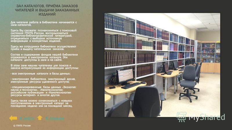 ЗАЛ КАТАЛОГОВ, ПРИЁМА ЗАКАЗОВ ЧИТАТЕЛЕЙ И ВЫДАЧИ ЗАКАЗАННЫХ ИЗДАНИЙ Для читателя работа в библиотеке начинается с зала каталогов. Здесь Вы сможете: познакомиться с поисковой системой ГПНТБ России, воспользоваться справочно-библиографической литератур