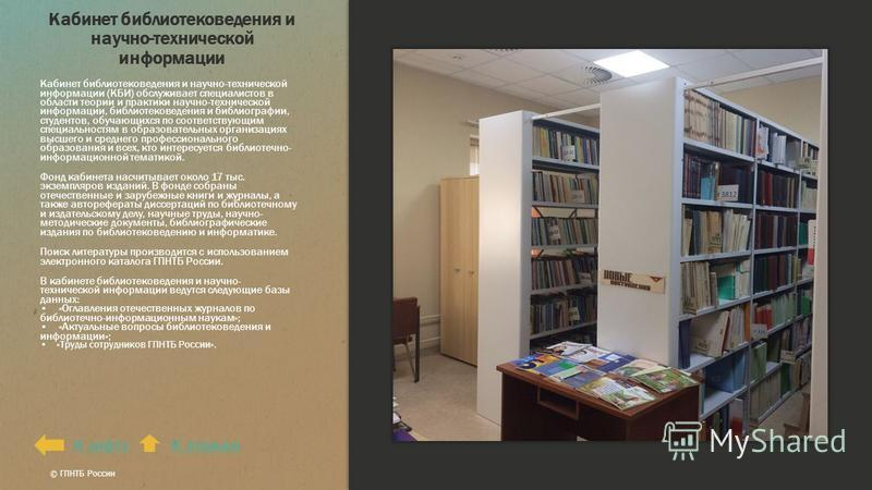 Кабинет библиотековедения и научно-технической информации Кабинет библиотековедения и научно-технической информации (КБИ) обслуживает специалистов в области теории и практики научно-технической информации, библиотековедения и библиографии, студентов,