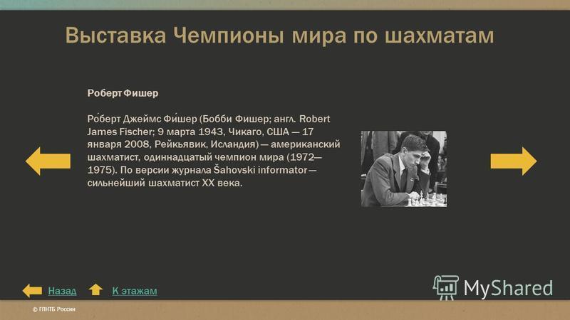 Выставка Чемпионы мира по шахматам К этажам Роберт Фишер Роберт Джеймс Фишер (Бобби Фишер; англ. Robert James Fischer; 9 марта 1943, Чикаго, США 17 января 2008, Рейкьявик, Исландия) американский шахматист, одиннадцатый чемпион мира (1972 1975). По ве