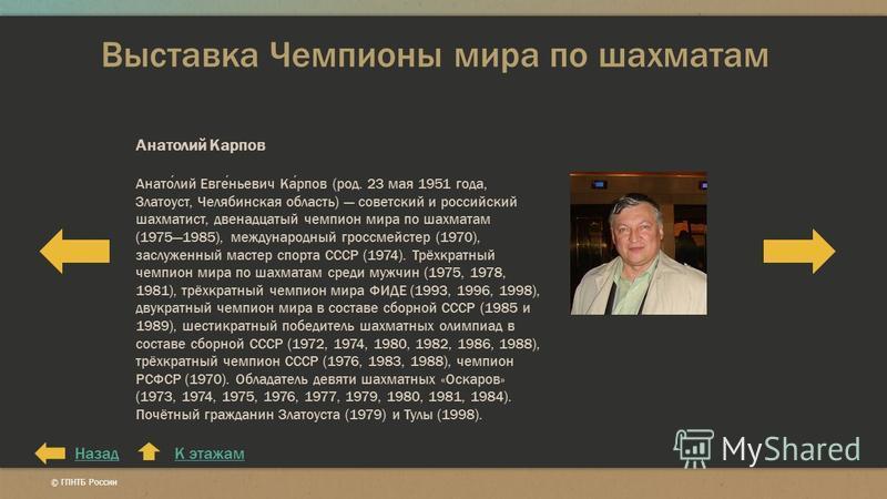 Выставка Чемпионы мира по шахматам К этажам Анатолий Карпов Анатолий Евгеньевич Карпов (род. 23 мая 1951 года, Златоуст, Челябинская область) советский и российский шахматист, двенадцатый чемпион мира по шахматам (19751985), международный гроссмейсте