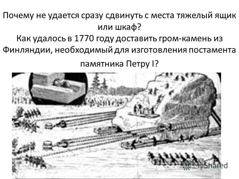 Почему не удается сразу сдвинуть с места тяжелый ящик или шкаф? Как удалось в 1770 году доставить гром-камень из Финляндии, необходимый для изготовления постамента памятника Петру I?