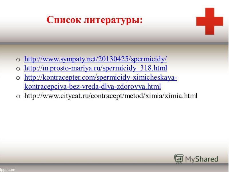 o http://www.sympaty.net/20130425/spermicidy/ http://www.sympaty.net/20130425/spermicidy/ o http://m.prosto-mariya.ru/spermicidy_318. html http://m.prosto-mariya.ru/spermicidy_318. html o http://kontracepter.com/spermicidy-ximicheskaya- kontracepciya