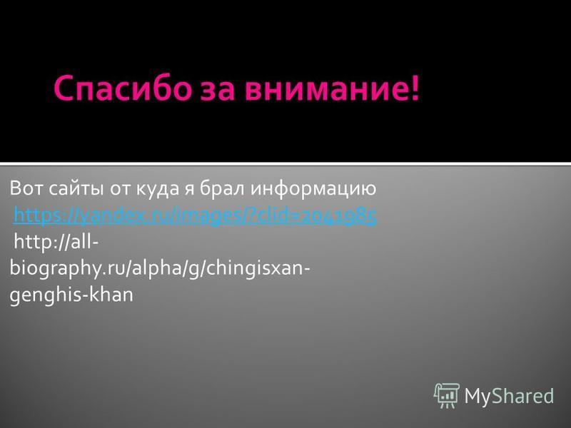 Вот сайты от куда я брал информацию https://yandex.ru/images/?clid=2041985 http://all- biography.ru/alpha/g/chingisxan- genghis-khanhttps://yandex.ru/images/?clid=2041985