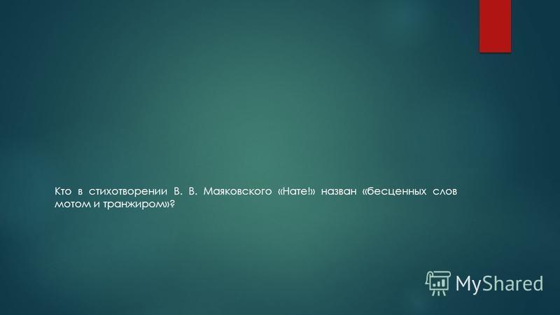 Кто в стихотворении В. В. Маяковского «Нате!» назван «бесценных слов мотом и транжиром»?