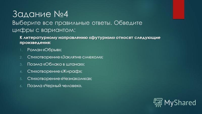 Задание 4 Выберите все правильные ответы. Обведите цифры с вариантом: К литературному направлению «футуризм» относят следующие произведения: 1. Роман «Обрыв»; 2. Стихотворение «Заклятие смехом»; 3. Поэма «Облако в штанах»; 4. Стихотворение «Жираф»; 5