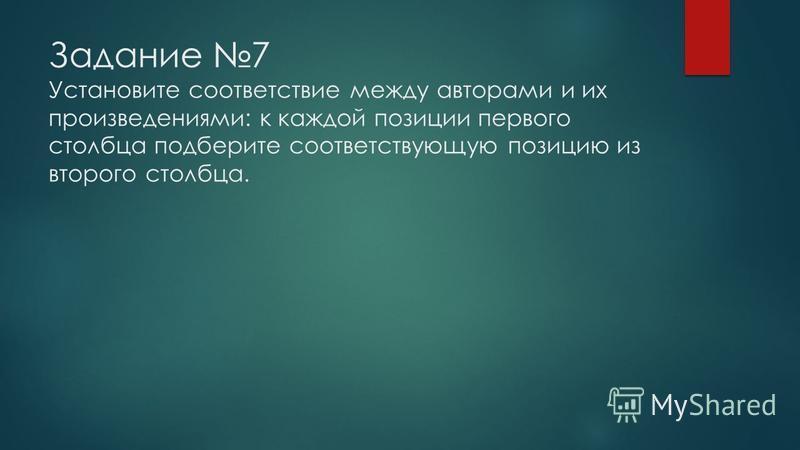 Задание 7 Установите соответствие между авторами и их произведениями: к каждой позиции первого столбца подберите соответствующую позицию из второго столбца.