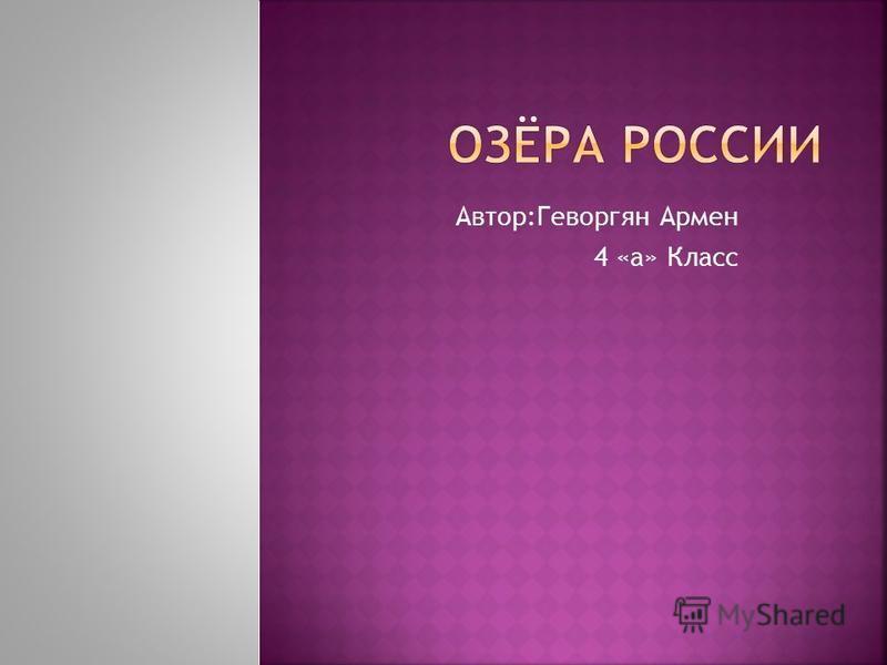 Автор:Геворгян Армен 4 «а» Класс