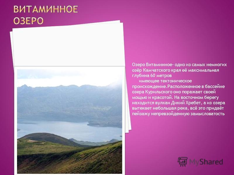 Озеро Витаминное- одно из самых немногих озёр Камчатского края её максимальная глубина 60 метров имеющее тектоническое происхождение.Расположенное в бассейне озера Курильского оно поражает своей мощью и красотой. На восточном берегу находится вулкан