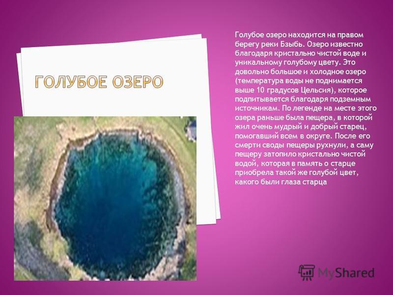 Голубое озеро находится на правом берегу реки Бзыбь. Озеро известно благодаря кристально чистой воде и уникальному голубому цвету. Это довольно большое и холодное озеро (температура воды не поднимается выше 10 градусов Цельсия), которое подпитывается