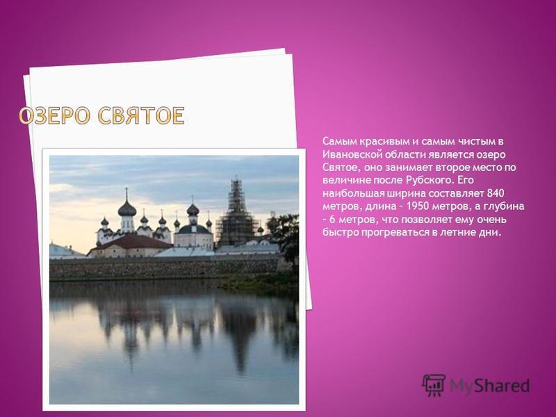 Cамым красивым и самым чистым в Ивановской области является озеро Святое, оно занимает второе место по величине после Рубского. Его наибольшая ширина составляет 840 метров, длина – 1950 метров, а глубина – 6 метров, что позволяет ему очень быстро про