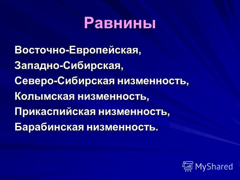 Равнины Восточно-Европейская,Западно-Сибирская, Северо-Сибирская низменность, Колымская низменность, Прикаспийская низменность, Барабинская низменность.