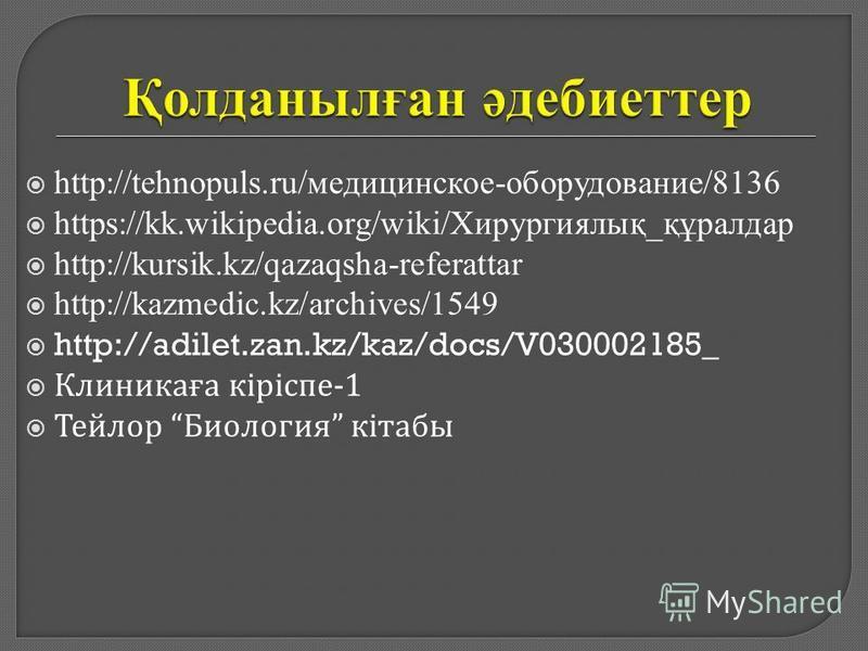 http://tehnopuls.ru/медицинское-оборудование/8136 https://kk.wikipedia.org/wiki/Хирургиялық_құралдар http://kursik.kz/qazaqsha-referattar http://kazmedic.kz/archives/1549 http://adilet.zan.kz/kaz/docs/V030002185_ Клиникаға кіріспе -1 Тейлор Биология