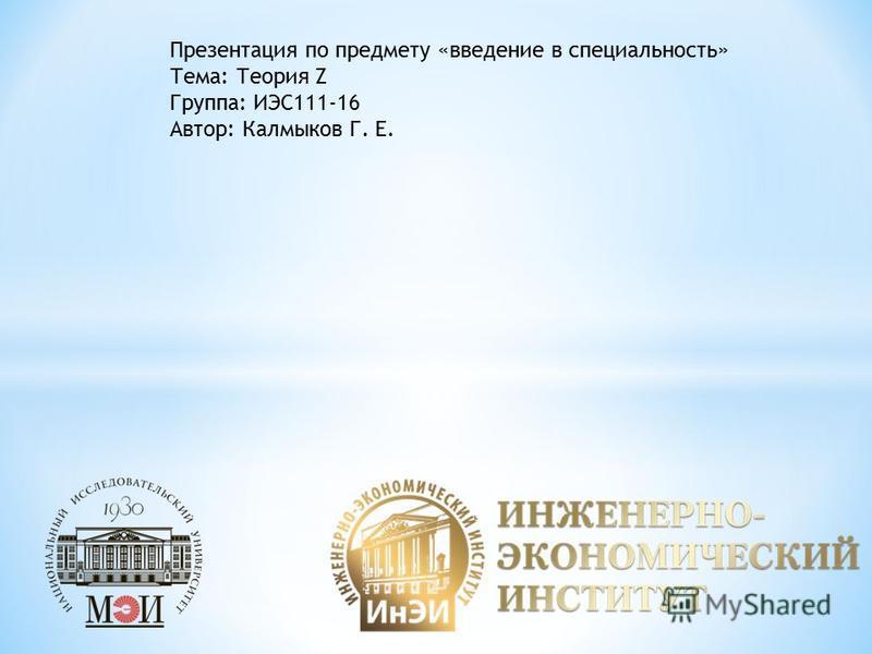 Презентация по предмету «введение в специальность» Тема: Теория Z Группа: ИЭС111-16 Автор: Калмыков Г. Е.