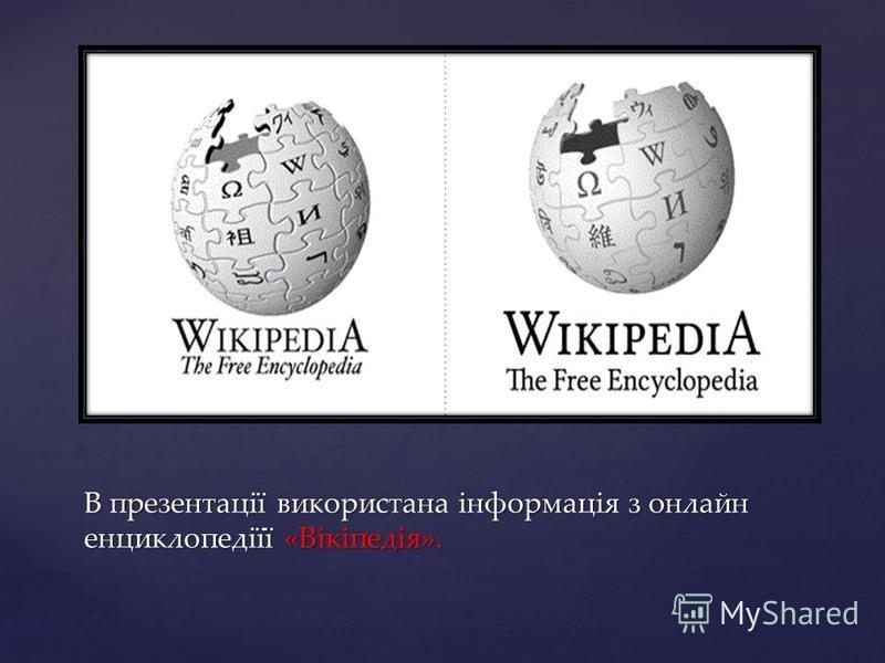 В презентації використана інформація з онлайн енциклопедіїї «Вікіпедія».