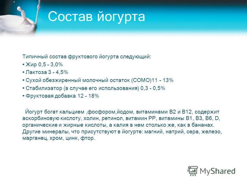 Состав йогурта Типичный состав фруктового йогурта следующий: Жир 0,5 – 3,0% Лактоза 3 – 4,5% Сухой обезжиренный молочный остаток (СОМО)11 – 13% Стабилизатор (в случае его использования) 0,3 – 0,5% Фруктовая добавка 12 – 18% Йогурт богат кальцием,фосф