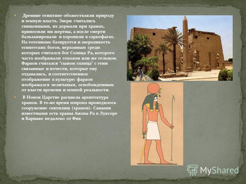 Древние египтяне обожествляли природу и земную власть. Звери считались священными, их держали при храмах, приносили им жертвы, а после смерти бальзамировали и хоронили в саркофагах. На тотемизме базируется и звероликость египетских богов, верховным с