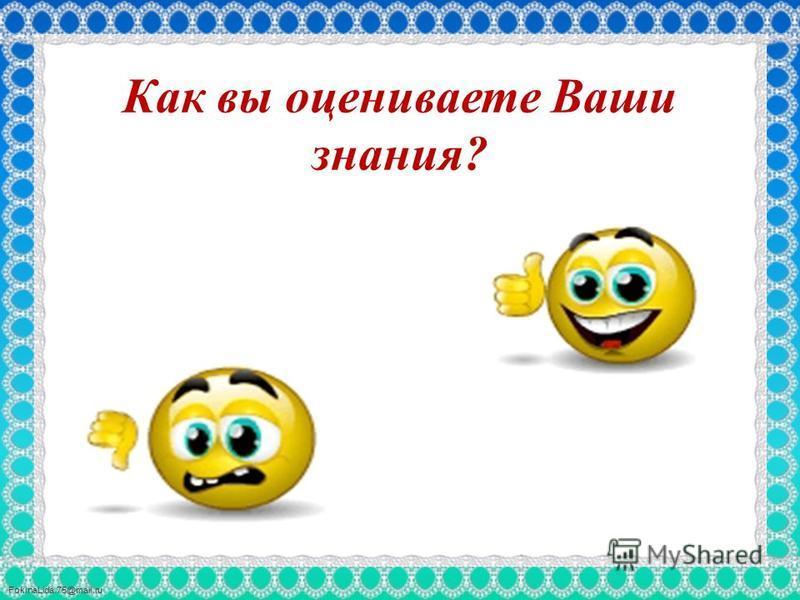 FokinaLida.75@mail.ru Как вы оцениваете Ваши знания?