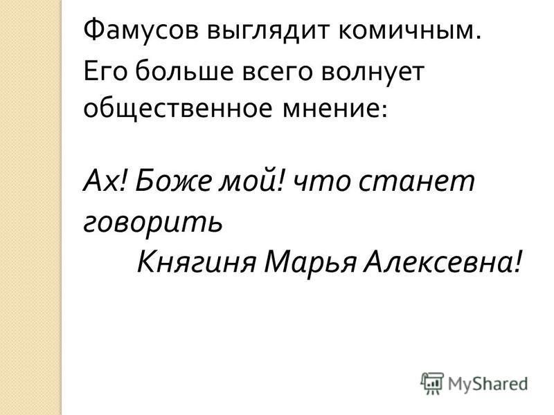 Фамусов выглядит комичным. Его больше всего волнует общественное мнение : Ах ! Боже мой ! что станет говорить Княгиня Марья Алексевна !