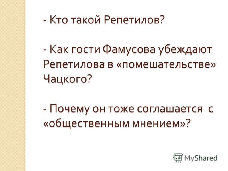 - Кто такой Репетилов ? - Как гости Фамусова убеждают Репетилова в « помешательстве » Чацкого ? - Почему он тоже соглашается с « общественным мнением »?