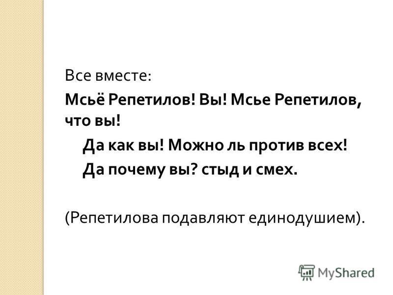 Все вместе : Мсьё Репетилов ! Вы ! Мсье Репетилов, что вы ! Да как вы ! Можно ль против всех ! Да почему вы ? стыд и смех. ( Репетилова подавляют единодушием ).
