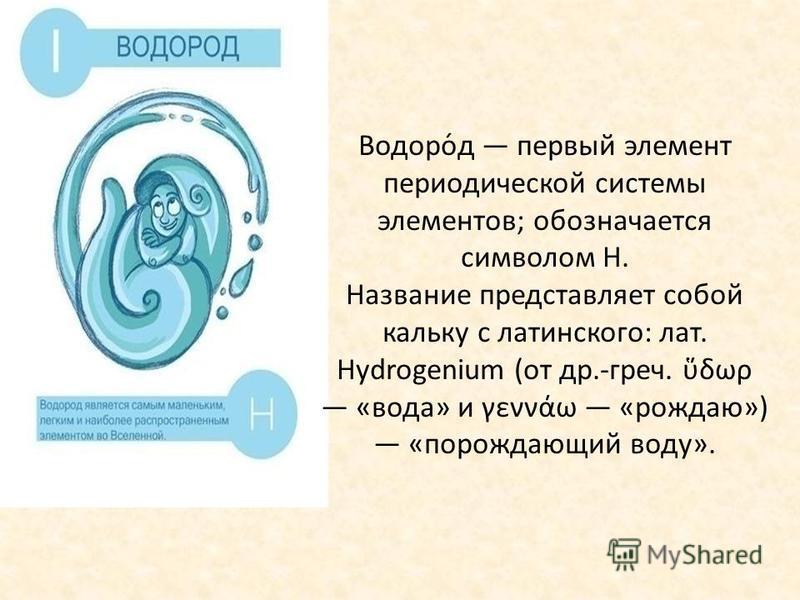 Водоро́д первый элемент периодической системы элементов; обозначается символом H. Название представляет собой кальку с латинского: лат. Hydrogenium (от др.-греч. δωρ «вода» и γεννάω «рождаю») «порождающий воду».
