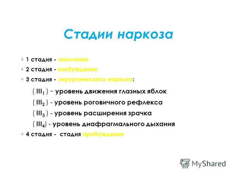Стадии наркоза 1 стадия - аналгезии 2 стадия - возбуждения 3 стадия - хирургического наркоза: ( III 1 ) - уровень движения глазных яблок ( III 2 ) - уровень роговичного рефлекса ( III 3 ) - уровень расширения зрачка ( III 4 ) - уровень диафрагмальног