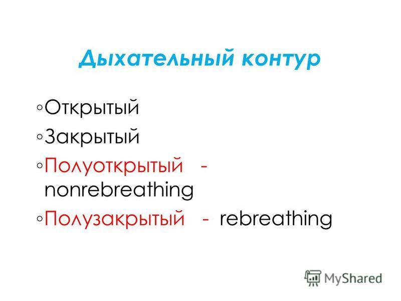 Дыхательный контур Открытый Закрытый Полуоткрытый - nonrebreathing Полузакрытый - rebreathing