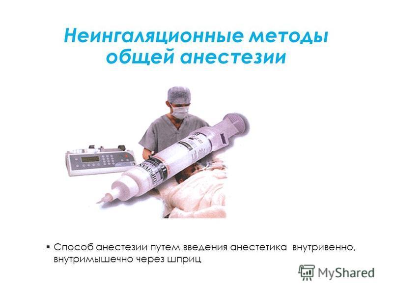 Неингаляционные методы общей анестезии Способ анестезии путем введения анестетика внутривенно, внутримышечно через шприц