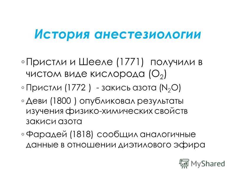 История анестезиологии Пристли и Шееле (1771) получили в чистом виде кислорода (О 2 ) Пристли (1772 ) - закись азота (N 2 O) Деви (1800 ) опубликовал результаты изучения физико-химических свойств закиси азота Фарадей (1818) сообщил аналогичные данные