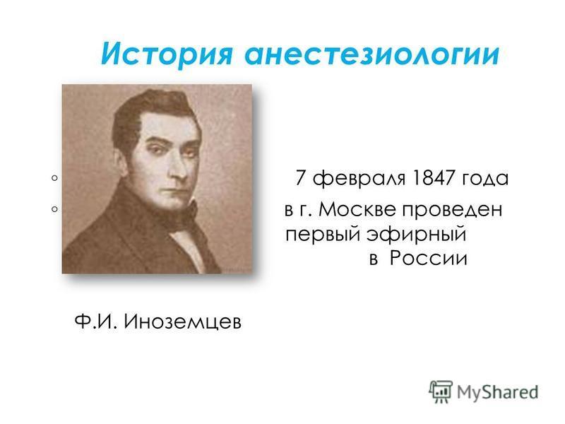 История анестезиологии 7 февраля 1847 года в г. Москве проведен первый первый эфирный наркоз в России в России Ф.И. Иноземцев