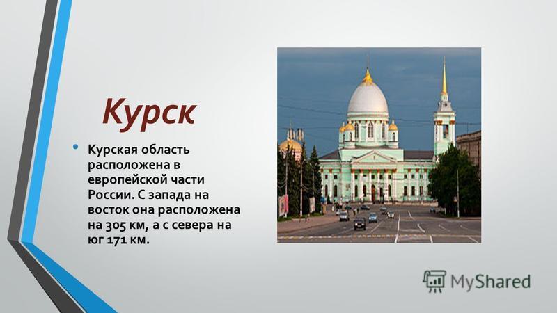 Курск Курская область расположена в европейской части России. С запада на восток она расположена на 305 км, а с севера на юг 171 км.