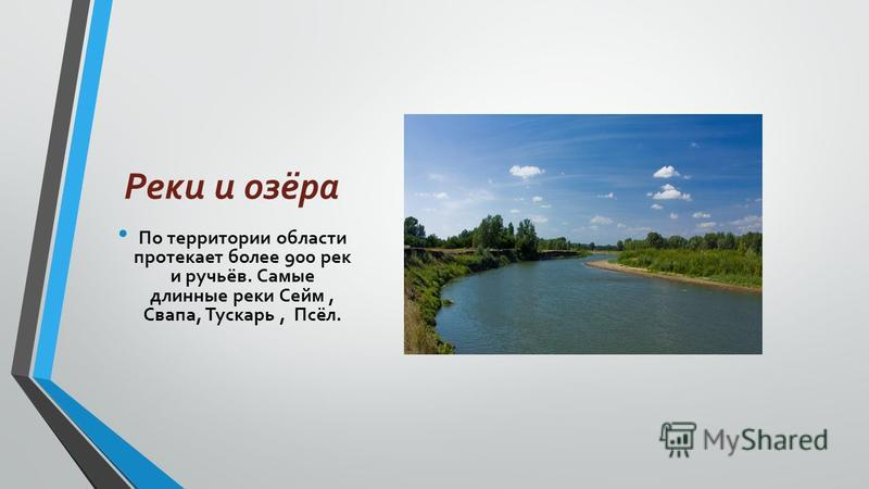 Реки и озёра По территории области протекает более 900 рек и ручьёв. Самые длинные реки Сейм, Свапа, Тускарь, Псёл.