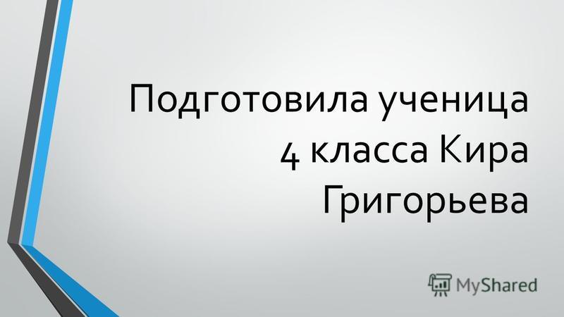 Подготовила ученица 4 класса Кира Григорьева
