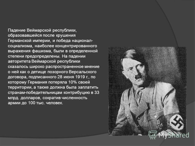 Падение Веймарской республики, образовавшейся после крушения Германской империи, и победа национал- социализма, наиболее концентрированного выражения фашизма, были в определенной степени предопределены. На падении авторитета Веймарской республики ска