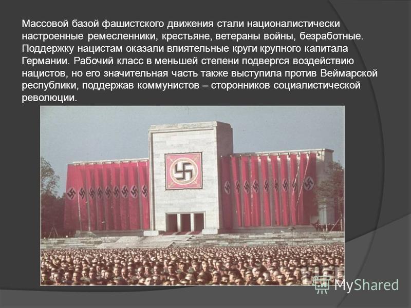 Массовой базой фашистского движения стали националистически настроенные ремесленники, крестьяне, ветераны войны, безработные. Поддержку нацистам оказали влиятельные круги крупного капитала Германии. Рабочий класс в меньшей степени подвергся воздейств