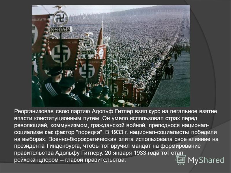Реорганизовав свою партию Адольф Гитлер взял курс на легальное взятие власти конституционным путем. Он умело использовал страх перед революцией, коммунизмом, гражданской войной, преподнося национал- социализм как фактор