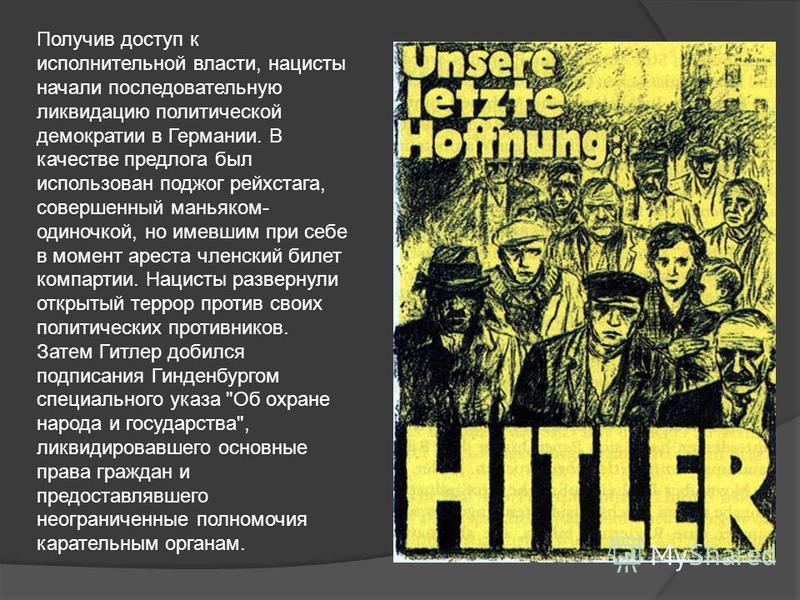 Получив доступ к исполнительной власти, нацисты начали последовательную ликвидацию политической демократии в Германии. В качестве предлога был использован поджог рейхстага, совершенный маньяком- одиночкой, но имевшим при себе в момент ареста членский
