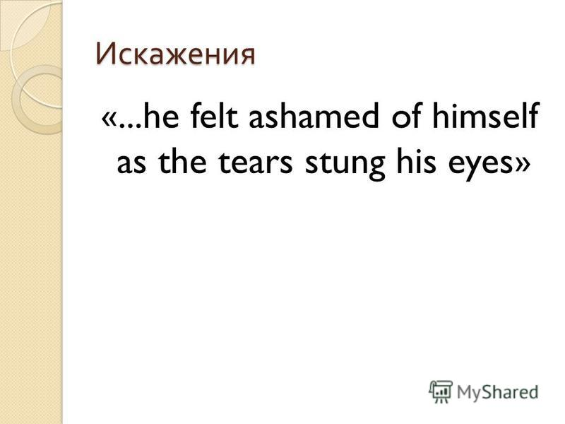 Искажения «...he felt ashamed of himself as the tears stung his eyes»