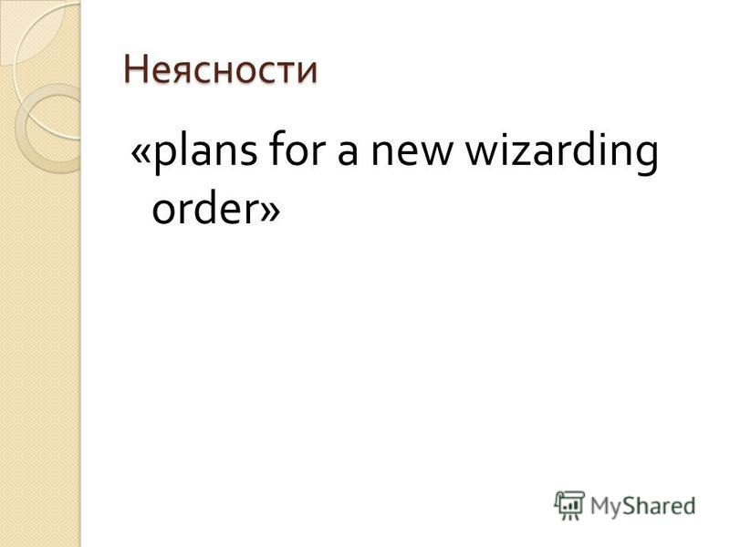 Неясности «plans for a new wizarding order»