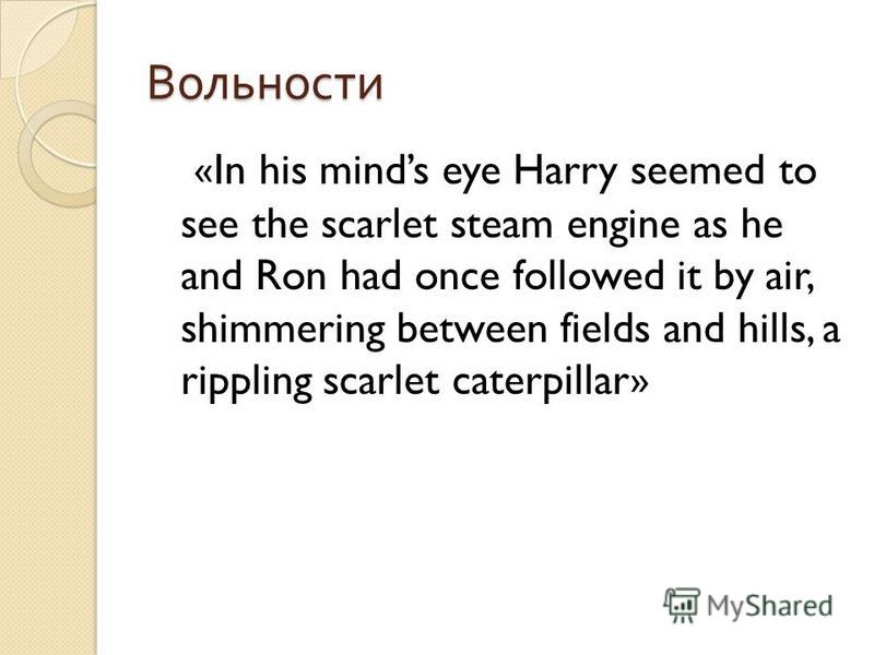 Вольности «In his minds eye Harry seemed to see the scarlet steam engine as he and Ron had once followed it by air, shimmering between fields and hills, a rippling scarlet caterpillar»
