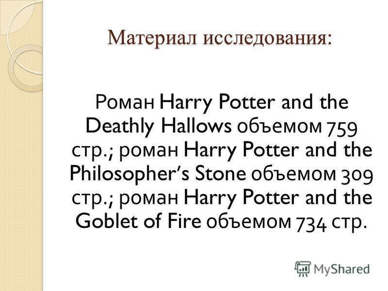 Материал исследования: Роман Harry Potter and the Deathly Hallows объемом 759 стр.; роман Harry Potter and the Philosophers Stone объемом 309 стр.; роман Harry Potter and the Goblet of Fire объемом 734 стр.